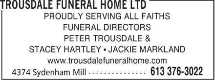 Trousdale Funeral Home Ltd (613-376-3022) - Display Ad - PROUDLY SERVING ALL FAITHS FUNERAL DIRECTORS PETER TROUSDALE & STACEY HARTLEY • JACKIE MARKLAND www.trousdalefuneralhome.com  PROUDLY SERVING ALL FAITHS FUNERAL DIRECTORS PETER TROUSDALE & STACEY HARTLEY • JACKIE MARKLAND www.trousdalefuneralhome.com