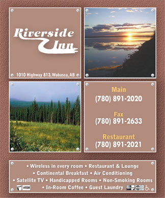 Riverside Inn (780-891-2020) - Annonce illustrée - 1010 Highway 813 , Wabasca, AB Main (780) 891-2020 Fax (780) 891-2633 Restaurant (780) 891-2021 Wireless in every room   Restaurant & Lounge Continental Breakfast   Air Conditioning Satellite TV   Handicapped Rooms   Non-Smoking Rooms In-Room Coffee   Guest Laundry  1010 Highway 813 , Wabasca, AB Main (780) 891-2020 Fax (780) 891-2633 Restaurant (780) 891-2021 Wireless in every room   Restaurant & Lounge Continental Breakfast   Air Conditioning Satellite TV   Handicapped Rooms   Non-Smoking Rooms In-Room Coffee   Guest Laundry