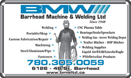 Barrhead Machine & Welding Ltd (780-305-0064) - Annonce illustrée - Since 1948 Bearings/Seals/Sprockets Custom Fabrication/Repair Trailer Hitches - DSP Hitches Machining Welding Supplies Steel/Aluminum/Pipe Liquid Air/ESAB/Lincoln/Eagle Fasteners PTO/Driveline Products 780.305.0059 6128 - 48 St. Barrhead6126 - 48 St. Barrhead www.bmwltd.ca Barrhead Machine & Welding Ltd Since 1948 Welding TT CNC Plasma Table Bearings/Seals/Sprockets Portable/Shop Welding Gas - Arrow Welding Depot Custom Fabrication/Repair Welding TT CNC Plasma Table Portable/Shop Welding Gas - Arrow Welding Depot Trailer Hitches - DSP Hitches Machining Welding Supplies Steel/Aluminum/Pipe Liquid Air/ESAB/Lincoln/Eagle Fasteners PTO/Driveline Products 780.305.0059 6128 - 48 St. Barrhead6126 - 48 St. Barrhead www.bmwltd.ca Barrhead Machine & Welding Ltd
