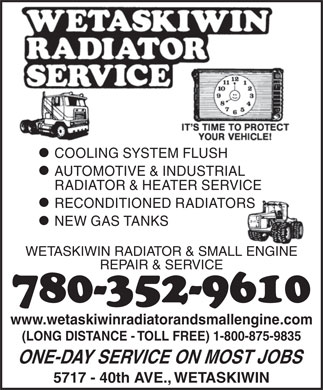 Wetaskiwin Radiator & Small Engine Sales & Service (780-352-9610) - Display Ad - COOLING SYSTEM FLUSH AUTOMOTIVE & INDUSTRIAL RADIATOR & HEATER SERVICE RECONDITIONED RADIATORS NEW GAS TANKS WETASKIWIN RADIATOR & SMALL ENGINE REPAIR & SERVICE 780-352-9610 www.wetaskiwinradiatorandsmallengine.com (LONG DISTANCE - TOLL FREE) 1-800-875-9835 ONE-DAY SERVICE ON MOST JOBS 5717 - 40th AVE., WETASKIWIN COOLING SYSTEM FLUSH AUTOMOTIVE & INDUSTRIAL RADIATOR & HEATER SERVICE RECONDITIONED RADIATORS NEW GAS TANKS WETASKIWIN RADIATOR & SMALL ENGINE REPAIR & SERVICE 780-352-9610 www.wetaskiwinradiatorandsmallengine.com (LONG DISTANCE - TOLL FREE) 1-800-875-9835 ONE-DAY SERVICE ON MOST JOBS 5717 - 40th AVE., WETASKIWIN