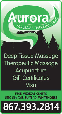 Aurora Massage Therapy Clinic (867-393-2814) - Display Ad - MASSAGE THERAPY CLINIC Deep Tissue Massage Therapeutic Massage Acupuncture Gift Certificates Visa PINE MEDICAL CENTRE 5110 5th AVE. SUITE 10, WHITEHORSE 867.393.2814 Aurora