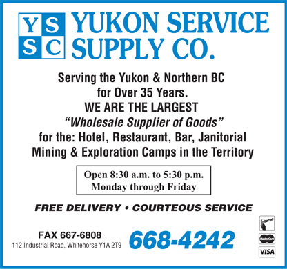 Yukon Service Supply Co (867-668-4242) - Annonce illustr&eacute;e - Serving the Yukon &amp; Northern BC for Over 35 Years. WE ARE THE LARGEST Wholesale Supplier of Goods for the: Hotel, Restaurant, Bar, Janitorial Mining &amp; Exploration Camps in the Territory Open 8:30 a.m. to 5:30 p.m. Monday through Friday 112 Industrial Road, Whitehorse Y1A 2T9