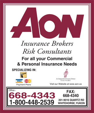 Aon Reed Stenhouse Inc (867-668-4343) - Annonce illustrée - AON INSURANCE BROKERS RISK CONSULTANTS For all your Commercial & Personal Insurance Needs SPECIALIZING IN: INTERAC VISA MASTERCARD i AN INDEPENDENT INSURANCE BROKER COVERS YOU BEST VISIT OUR WEBSITE AT www.aon.ca PAYMENT PLANS Office 668-4343 1-800-448-2539 Fax: 668-4340 201-9016 QUARTZ RD WHITEHORSE, YUKON
