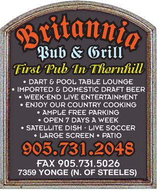 Britannia Pub & Grill (905-731-2048) - Annonce illustrée - Pub & Grill First Pub In Thornhill DART & POOL TABLE LOUNGE IMPORTED & DOMESTIC DRAFT BEER WEEK-END LIVE ENTERTAINMENT ENJOY OUR COUNTRY COOKING AMPLE FREE PARKING OPEN 7 DAYS A WEEK SATELLITE DISH - LIVE SOCCER LARGE SCREEN   PATIO 905.731.2048 FAX 905.731.5026 7359 YONGE (N. OF STEELES) Pub & Grill First Pub In Thornhill DART & POOL TABLE LOUNGE IMPORTED & DOMESTIC DRAFT BEER WEEK-END LIVE ENTERTAINMENT ENJOY OUR COUNTRY COOKING AMPLE FREE PARKING OPEN 7 DAYS A WEEK SATELLITE DISH - LIVE SOCCER LARGE SCREEN   PATIO 905.731.2048 FAX 905.731.5026 7359 YONGE (N. OF STEELES)