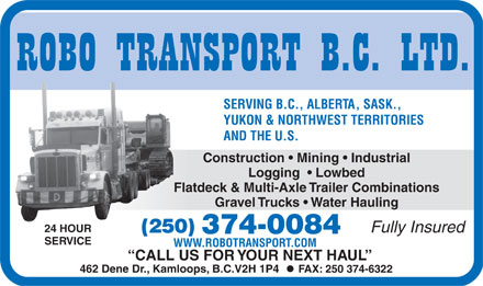 Robo Transport BC Ltd (250-374-0084) - Annonce illustrée - SERVING B.C., ALBERTA, SASK., YUKON & NORTHWEST TERRITORIES AND THE U.S. Construction   Mining   Industrial Logging    Lowbed Flatdeck & Multi-Axle Trailer Combinations Gravel Trucks   Water Hauling 24 HOUR Fully Insured (250) 374-0084 VICE SER WWW.ROBOTRANSPORT.COM CALL US FOR  Y OUR NEXT HA UL 462 Dene Dr., Kamloops, B.C.V2H 1P4   FAX: 250 374-6322  SERVING B.C., ALBERTA, SASK., YUKON & NORTHWEST TERRITORIES AND THE U.S. Construction   Mining   Industrial Logging    Lowbed Flatdeck & Multi-Axle Trailer Combinations Gravel Trucks   Water Hauling 24 HOUR Fully Insured (250) 374-0084 VICE SER WWW.ROBOTRANSPORT.COM CALL US FOR  Y OUR NEXT HA UL 462 Dene Dr., Kamloops, B.C.V2H 1P4   FAX: 250 374-6322