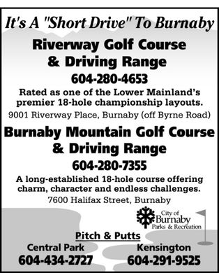 Riverway Golf Course & Driving Range (604-280-4653) - Annonce illustrée - It's A Short Drive To Burnaby  Riverway Golf Course & Driving Range 604-280-4653 Rated as one of the Lower Mainland's premier 18-hole championship layouts. 9001 Riverway Place, Burnaby (off Byrne Road) Burnaby Mountain Golf Course & Driving Range 604-280-7355 A long-established 18-hole course offering  charm, character and endless challenges. 7600 Halifax Street, Burnaby City of Burnaby Parks & Recreation Pitch & Putts  Central Park  604-434-2727 Kensington 604-291-9525
