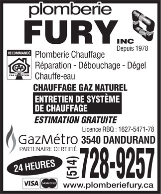Plomberie Fury Inc (514-728-9257) - Annonce illustr&eacute;e - Depuis 1978 Plomberie Chauffage R&eacute;paration - D&eacute;bouchage - D&eacute;gel Chauffe-eau CHAUFFAGE GAZ NATUREL ENTRETIEN DE SYST&Egrave;ME DE CHAUFFAGE ESTIMATION GRATUITE Licence RBQ : 1627-5471-78 3540 DANDURAND (514) 24 HEURES 728-9257 www.plomberiefury.ca  Depuis 1978 Plomberie Chauffage R&eacute;paration - D&eacute;bouchage - D&eacute;gel Chauffe-eau CHAUFFAGE GAZ NATUREL ENTRETIEN DE SYST&Egrave;ME DE CHAUFFAGE ESTIMATION GRATUITE Licence RBQ : 1627-5471-78 3540 DANDURAND (514) 24 HEURES 728-9257 www.plomberiefury.ca  Depuis 1978 Plomberie Chauffage R&eacute;paration - D&eacute;bouchage - D&eacute;gel Chauffe-eau CHAUFFAGE GAZ NATUREL ENTRETIEN DE SYST&Egrave;ME DE CHAUFFAGE ESTIMATION GRATUITE Licence RBQ : 1627-5471-78 3540 DANDURAND (514) 24 HEURES 728-9257 www.plomberiefury.ca  Depuis 1978 Plomberie Chauffage R&eacute;paration - D&eacute;bouchage - D&eacute;gel Chauffe-eau CHAUFFAGE GAZ NATUREL ENTRETIEN DE SYST&Egrave;ME DE CHAUFFAGE ESTIMATION GRATUITE Licence RBQ : 1627-5471-78 3540 DANDURAND (514) 24 HEURES 728-9257 www.plomberiefury.ca