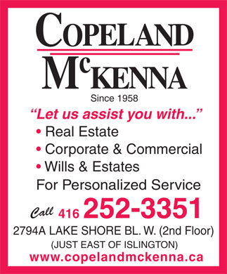 Copeland McKenna (416-252-3351) - Display Ad - Since 1958 Let us assist you with... Real Estate Corporate & Commercial Wills & Estates For Personalized Service Call 416 252-3351 2794A LAKE SHORE BL. W. (2nd Floor) (JUST EAST OF ISLINGTON) www.copelandmckenna.ca  Since 1958 Let us assist you with... Real Estate Corporate & Commercial Wills & Estates For Personalized Service Call 416 252-3351 2794A LAKE SHORE BL. W. (2nd Floor) (JUST EAST OF ISLINGTON) www.copelandmckenna.ca