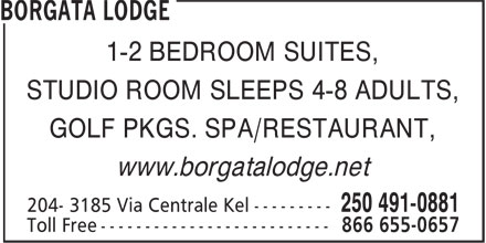 Borgata Lodge (250-491-0881) - Annonce illustrée - 1-2 BEDROOM SUITES, STUDIO ROOM SLEEPS 4-8 ADULTS, GOLF PKGS. SPA/RESTAURANT, www.borgatalodge.net 1-2 BEDROOM SUITES, STUDIO ROOM SLEEPS 4-8 ADULTS, GOLF PKGS. SPA/RESTAURANT, www.borgatalodge.net