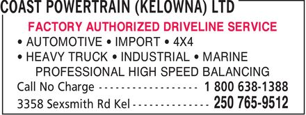 Coast Powertrain (Kelowna) Ltd (250-765-9512) - Display Ad - FACTORY AUTHORIZED DRIVELINE SERVICE ¿ AUTOMOTIVE ¿ IMPORT ¿ 4X4 ¿ HEAVY TRUCK ¿ INDUSTRIAL ¿ MARINE PROFESSIONAL HIGH SPEED BALANCING