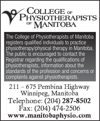 College Of Physiotherapists Of Manitoba (204-287-8502) - Annonce illustrée - The College of Physiotherapists of Manitoba registers qualified individuals to practice physiotherapy/physical therapy in Manitoba. The public is encouraged to contact the Registrar regarding the qualifications of physiotherapists, information about the standards of the profession and concerns or complaints against physiotherapists. The College of Physiotherapists of Manitoba registers qualified individuals to practice physiotherapy/physical therapy in Manitoba. The public is encouraged to contact the Registrar regarding the qualifications of physiotherapists, information about the standards of the profession and concerns or complaints against physiotherapists.