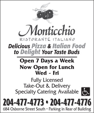 Monticchio Ristorante Italiano (204-477-4773) - Display Ad - Delicious Pizza & Italian Food to Delight Your Taste Buds Open 7 Days a Week Now Open for Lunch Wed - Fri Fully Licensed Take-Out & Delivery Specialty Catering Available 204-477-4773   204-477-4776 684 Osborne Street South   Parking in Rear of Building