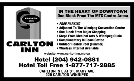 Carlton Inn (204-942-0881) - Display Ad - CARLTON INN  IN THE HEART OF DOWNTOWN One Block From The MTS Centre Arena  FREE PARKING Adjacent To The Winnipeg Convention Centre One Block From Major Shopping Steps From Medical Arts & Winnipeg Clinic Complimentary In Room Coffee Outdoor Heated Pool (summer) Wireless Internet Available  website: www.carltoninn.mb.ca Hotel (204) 942-0881 Hotel Toll Free 1-877-717-2885 CARLTON ST. AT ST. MARY AVE. 220 CARLTON WINNIPEG CARLTON INN  IN THE HEART OF DOWNTOWN One Block From The MTS Centre Arena  FREE PARKING Adjacent To The Winnipeg Convention Centre One Block From Major Shopping Steps From Medical Arts & Winnipeg Clinic Complimentary In Room Coffee Outdoor Heated Pool (summer) Wireless Internet Available  website: www.carltoninn.mb.ca Hotel (204) 942-0881 Hotel Toll Free 1-877-717-2885 CARLTON ST. AT ST. MARY AVE. 220 CARLTON WINNIPEG