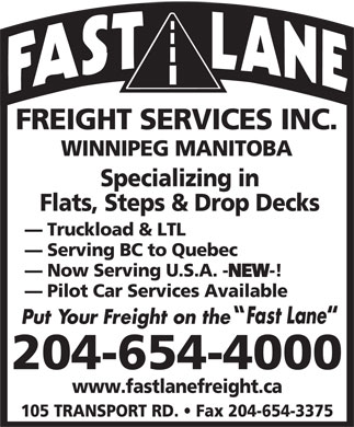 Fast Lane Freight Services Inc (204-654-4000) - Annonce illustrée - FREIGHT SERVICES INC. WINNIPEG MANITOBA Specializing in Flats, Steps & Drop Decks Truckload & LTL Serving BC to Quebec Now Serving U.S.A. -NEW-! NEW Pilot Car Services Available 204-654-4000 www.fastlanefreight.ca 105 TRANSPORT RD.   Fax 204-654-3375 FREIGHT SERVICES INC. WINNIPEG MANITOBA Specializing in Flats, Steps & Drop Decks Truckload & LTL Serving BC to Quebec Now Serving U.S.A. -NEW-! NEW Pilot Car Services Available 204-654-4000 www.fastlanefreight.ca 105 TRANSPORT RD.   Fax 204-654-3375  FREIGHT SERVICES INC. WINNIPEG MANITOBA Specializing in Flats, Steps & Drop Decks Truckload & LTL Serving BC to Quebec Now Serving U.S.A. -NEW-! NEW Pilot Car Services Available 204-654-4000 www.fastlanefreight.ca 105 TRANSPORT RD.   Fax 204-654-3375 FREIGHT SERVICES INC. WINNIPEG MANITOBA Specializing in Flats, Steps & Drop Decks Truckload & LTL Serving BC to Quebec Now Serving U.S.A. -NEW-! NEW Pilot Car Services Available 204-654-4000 www.fastlanefreight.ca 105 TRANSPORT RD.   Fax 204-654-3375