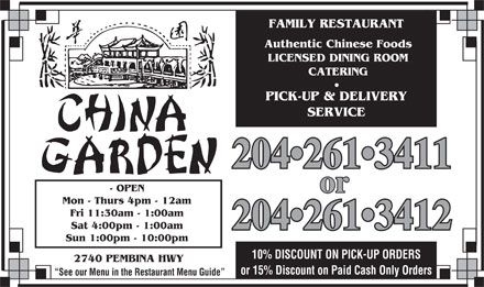 China Garden (204-261-3411) - Annonce illustr&eacute;e - FAMILY RESTAURANT Authentic Chinese Foods LICENSED DINING ROOM CATERING PICK-UP &amp; DELIVERY SERVICE 204 261 3411 261 3411 - OPEN or Mon - Thurs 4pm - 12am Fri 11:30am - 1:00am Sat 4:00pm - 1:00am 204 261 3412 261 3412 Sun 1:00pm - 10:00pm 10% DISCOUNT ON PICK-UP ORDERS 2740 PEMBINA HWY or 15% Discount on Paid Cash Only Orders See our Menu in the Restaurant Menu Guide  FAMILY RESTAURANT Authentic Chinese Foods LICENSED DINING ROOM CATERING PICK-UP &amp; DELIVERY SERVICE 204 261 3411 261 3411 - OPEN or Mon - Thurs 4pm - 12am Fri 11:30am - 1:00am Sat 4:00pm - 1:00am 204 261 3412 261 3412 Sun 1:00pm - 10:00pm 10% DISCOUNT ON PICK-UP ORDERS 2740 PEMBINA HWY or 15% Discount on Paid Cash Only Orders See our Menu in the Restaurant Menu Guide  FAMILY RESTAURANT Authentic Chinese Foods LICENSED DINING ROOM CATERING PICK-UP &amp; DELIVERY SERVICE 204 261 3411 261 3411 - OPEN or Mon - Thurs 4pm - 12am Fri 11:30am - 1:00am Sat 4:00pm - 1:00am 204 261 3412 261 3412 Sun 1:00pm - 10:00pm 10% DISCOUNT ON PICK-UP ORDERS 2740 PEMBINA HWY or 15% Discount on Paid Cash Only Orders See our Menu in the Restaurant Menu Guide  FAMILY RESTAURANT Authentic Chinese Foods LICENSED DINING ROOM CATERING PICK-UP &amp; DELIVERY SERVICE 204 261 3411 261 3411 - OPEN or Mon - Thurs 4pm - 12am Fri 11:30am - 1:00am Sat 4:00pm - 1:00am 204 261 3412 261 3412 Sun 1:00pm - 10:00pm 10% DISCOUNT ON PICK-UP ORDERS 2740 PEMBINA HWY or 15% Discount on Paid Cash Only Orders See our Menu in the Restaurant Menu Guide
