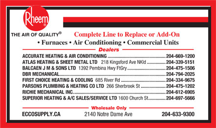 Ecco Supply.ca (204-633-9300) - Annonce illustrée - Complete Line to Replace or Add-On Furnaces   Air Conditioning   Commercial Units Dealers THE AIR OF QUALITY ACCURATE HEATING & AIR CONDITIONING...............................................204-669-1200 ATLAS HEATING & SHEET METAL LTD 218 Kingsford Ave NKld ...............204-339-5151 BALCAEN J M & SONS LTD 1392 Pembina Hwy FtGry ...............................204-475-1506 DBR MECHANICAL......................................................................................204-794-2025 FIRST CHOICE HEATING & COOLING 685 River Rd ....................................204-334-9675 PARSONS PLUMBING & HEATING CO LTD 266 Sherbrook St ....................204-475-1202 RICHIE MECHANICAL INC...........................................................................204-612-6905 SUPERIOR HEATING & A/C SALES/SERVICE LTD 1600 Church St ..............204-697-5666 Wholesale Only ECCOSUPPLY.CA 2140 Notre Dame Ave 204-633-9300 THE AIR OF QUALITY Complete Line to Replace or Add-On Furnaces   Air Conditioning   Commercial Units Dealers ACCURATE HEATING & AIR CONDITIONING...............................................204-669-1200 ATLAS HEATING & SHEET METAL LTD 218 Kingsford Ave NKld ...............204-339-5151 BALCAEN J M & SONS LTD 1392 Pembina Hwy FtGry ...............................204-475-1506 DBR MECHANICAL......................................................................................204-794-2025 FIRST CHOICE HEATING & COOLING 685 River Rd ....................................204-334-9675 PARSONS PLUMBING & HEATING CO LTD 266 Sherbrook St ....................204-475-1202 RICHIE MECHANICAL INC...........................................................................204-612-6905 SUPERIOR HEATING & A/C SALES/SERVICE LTD 1600 Church St ..............204-697-5666 Wholesale Only ECCOSUPPLY.CA 2140 Notre Dame Ave 204-633-9300