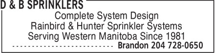 D & B Sprinklers (204-728-0650) - Annonce illustrée - Complete System Design Rainbird & Hunter Sprinkler Systems Serving Western Manitoba Since 1981  Complete System Design Rainbird & Hunter Sprinkler Systems Serving Western Manitoba Since 1981