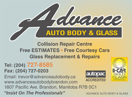 Advance Auto Body &amp; Glass (204-727-8585) - Annonce illustr&eacute;e - AUTO BODY &amp; GLASS Collision Repair Centre Free ESTIMATES   Free Courtesy Cars Glass Replacement &amp; Repairs Tel: (204) 727-8585 Fax: (204) 727-0203 Email: trevor@advanceautobody.ca ACCREDITED www.advanceautobodybrandon.com 1807 Pacific Ave. Brandon, Manitoba R7B 0C1 ADVANCE AUTO BODY &amp; GLASS