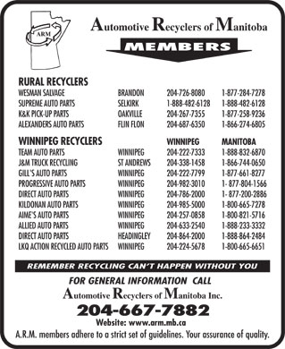 Automotive Recyclers of Manitoba Inc (204-667-7882) - Display Ad - Automotive Recyclers of Manitoba MEMBERS RURAL RECYCLERS 1-877-284-7278204-726-8080BRANDON WESMAN SALVAGE 1-888-482-61281-888-482-6128 SELKIRKSUPREME AUTO PARTS 1-877-258-9236204-267-7355OAKVILLEK&amp;K PICK-UP PARTS 1-866-274-6805204-687-6350FLIN FLONALEXANDERS AUTO PARTS MANITOBAWINNIPEG  WINNIPEG RECYCLERS 1-888-832-6870204-222-7333WINNIPEGTEAM AUTO PARTS 1-866-744-0650204-338-1458ST ANDREWSJ&amp;M TRUCK RECYCLING 1-877-661-8277204-222-7799WINNIPEGGILL'S AUTO PARTS 1- 877-804-1566204-982-3010WINNIPEGPROGRESSIVE AUTO PARTS 1- 877-200-2886204-786-2000WINNIPEGDIRECT AUTO PARTS 1-800-665-7278204-985-5000WINNIPEGKILDONAN AUTO PARTS 1-800-821-5716204-257-0858WINNIPEGAIME'S AUTO PARTS 1-888-233-3332204-633-2540WINNIPEGALLIED AUTO PARTS 1-888-864-2484204-864-2000HEADINGLEYDIRECT AUTO PARTS 1-800-665-6651204-224-5678WINNIPEGLKQ ACTION RECYCLED AUTO PARTS REMEMBER RECYCLING CAN T HAPPEN WITHOUT YOU FOR GENERAL INFORMATION  CALL Automotive Recyclers of Manitoba Inc. 204-667-7882 Website: www.arm.mb.ca A.R.M. members adhere to a strict set of guidelines. Your assurance of quality.
