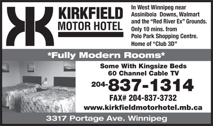 Kirkfield Motor Hotel (204-837-1314) - Annonce illustr&eacute;e - In West Winnipeg near Assiniboia  Downs, Walmart KIRKFIELD and the  Red River Ex  Grounds. MOTOR HOTEL Only 10 mins. from Polo Park Shopping Centre. Home of  Club 3D *Fully Modern Rooms* Some With Kingsize Beds 60 Channel Cable TV 204- 837-1314 FAX# 204-837-3732 www.kirkfieldmotorhotel.mb.ca 3317 Portage Ave. Winnipeg