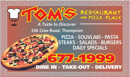 Tom's Restaurant & Pizza Place (204-677-1999) - Annonce illustrée - A Taste to Discover 236 Cree Road, Thompson PIZZA - SOUVLAKI - PASTA STEAKS - SALADS - BURGERS DAILY SPECIALS DINE IN - TAKE-OUT - DELIVERY