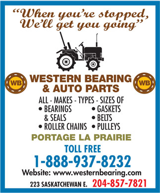 Western Bearing & Auto Parts (204-857-7821) - Annonce illustrée - When you re stopped, We ll get you going WESTERN BEARING WB & AUTO PARTS ALL - MAKES - TYPES - SIZES OF BEARINGS GASKETS & SEALS BELTS ROLLER CHAINS  PULLEYS PORTAGE LA PRAIRIE TOLL FREE 1-888-937-8232 Website: www.westernbearing.com 223 SASKATCHEWAN E. 204-857-7821