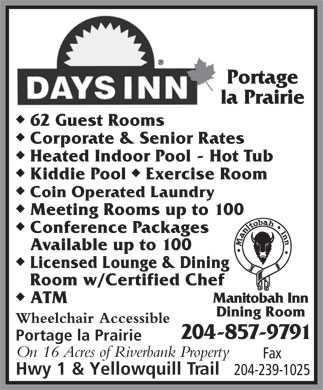 Days Inn-Portage La Prairie (204-857-9791) - Annonce illustrée - Portage la Prairie u 62 Guest Rooms u Corporate & Senior Rates u Heated Indoor Pool - Hot Tub uu Kiddie Pool  Exercise Room u Coin Operated Laundry u Meeting Rooms up to 100 u Conference Packages Available up to 100 u Licensed Lounge & Dining Room w/Certified Chef u Manitobah Inn ATM Dining Room Wheelchair Accessible 204-857-9791 Portage la Prairie On 16 Acres of Riverbank Property Fax Hwy 1 & Yellowquill Trail 204-239-1025