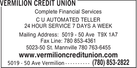 Vermilion Credit Union (780-853-2822) - Annonce illustrée - Complete Financial Services C U AUTOMATED TELLER 24 HOUR SERVICE 7 DAYS A WEEK Mailing Address: 5019 - 50 Ave T9X 1A7 Fax Line: 780 853-4361 5023-50 St. Mannville 780 763-6455 www.vermilioncreditunion.com Complete Financial Services C U AUTOMATED TELLER 24 HOUR SERVICE 7 DAYS A WEEK Mailing Address: 5019 - 50 Ave T9X 1A7 Fax Line: 780 853-4361 5023-50 St. Mannville 780 763-6455 www.vermilioncreditunion.com