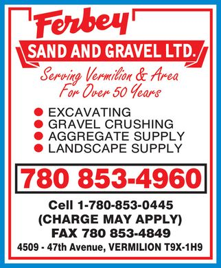 Ferbey Sand & Gravel Ltd (780-853-4960) - Annonce illustrée - Ferbey SAND AND GRAVEL LTD. Serving Vermilion & Area For Over 50 Years EXCAVATING GRAVEL CRUSHING AGGREGATE SUPPLY LANDSCAPE SUPPLY 780 853-4960 Cell 1-780-853-0445 (CHARGE MAY APPLY) FAX 780 853-4849 4509 - 47th Avenue, VERMILION T9X-1H9 Ferbey SAND AND GRAVEL LTD. Serving Vermilion & Area For Over 50 Years EXCAVATING GRAVEL CRUSHING AGGREGATE SUPPLY LANDSCAPE SUPPLY 780 853-4960 Cell 1-780-853-0445 (CHARGE MAY APPLY) FAX 780 853-4849 4509 - 47th Avenue, VERMILION T9X-1H9