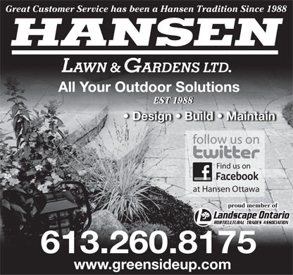 Hansen Lawn And Gardens Ltd (613-260-8175) - Display Ad - Great Customer Service has been a Hansen Tradition Since 1988 HANSEN LAWN & GARDENS LTD. All Your Outdoor Solutions EST 1988EST 1988 Design   Build   Maintain Find us on at Hansen Ottawa proud member of 613.260.8175 www.greensideup.com  Great Customer Service has been a Hansen Tradition Since 1988 HANSEN LAWN & GARDENS LTD. All Your Outdoor Solutions EST 1988EST 1988 Design   Build   Maintain Find us on at Hansen Ottawa proud member of 613.260.8175 www.greensideup.com  Great Customer Service has been a Hansen Tradition Since 1988 HANSEN LAWN & GARDENS LTD. All Your Outdoor Solutions EST 1988EST 1988 Design   Build   Maintain Find us on at Hansen Ottawa proud member of 613.260.8175 www.greensideup.com