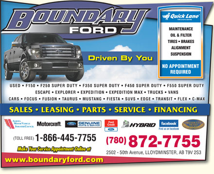 Boundary Ford Sales Ltd (780-872-7755) - Display Ad - MAINTENANCEMAINTENANCE FORD OIL & FILTEROIL & FILTER TIRES   BRAKESTIRES   BRAKES ALIGNMENTALIGNMENT SUSPENSIONSUSPENSION Driven By You NO APPOINTMENT REQUIRED USED   F150   F250 SUPER DUTY   F350 SUPER DUTY   F450 SUPER DUTY   F550 SUPER DUTY ESCAPE   EXPLORER   EXPEDITION   EXPEDITION MAX TRUCKS   VANS CARS   FOCUS   FUSION   TAURUS MUSTANG   FIESTA   SUVS   EDGE TRANSIT   FLEX   C-MAX SALES   LEASING   PARTS   SERVICE   FINANCING GENUINE PARTS & SERVICE Find us on facebook (TOLL FREE) 1-866-445-7755 (780)(780) 872-7755 Make Your Service Appointment Online at 2502 - 50th Avenue, LLOYDMINSTER, AB T9V 2S32502 - 50th Avenue, LLOYDMINSTER, AB T9V 2S3 www.boundaryford.com MAINTENANCEMAINTENANCE FORD OIL & FILTEROIL & FILTER TIRES   BRAKESTIRES   BRAKES ALIGNMENTALIGNMENT SUSPENSIONSUSPENSION Driven By You NO APPOINTMENT REQUIRED USED   F150   F250 SUPER DUTY   F350 SUPER DUTY   F450 SUPER DUTY   F550 SUPER DUTY ESCAPE   EXPLORER   EXPEDITION   EXPEDITION MAX TRUCKS   VANS CARS   FOCUS   FUSION   TAURUS MUSTANG   FIESTA   SUVS   EDGE TRANSIT   FLEX   C-MAX SALES   LEASING   PARTS   SERVICE   FINANCING GENUINE PARTS & SERVICE Find us on facebook (TOLL FREE) 1-866-445-7755 (780)(780) 872-7755 Make Your Service Appointment Online at 2502 - 50th Avenue, LLOYDMINSTER, AB T9V 2S32502 - 50th Avenue, LLOYDMINSTER, AB T9V 2S3 www.boundaryford.com
