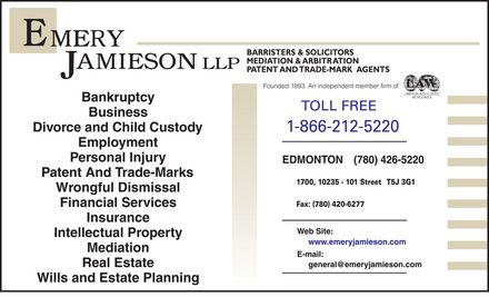 Emery Jamieson LLP (1-866-212-5220) - Display Ad - emery jamieson llp Bankruptcy Business Divorce and Child Custody Employment Personal Injury Patent And Trade-Marks Wrongful Dismissal Financial Services Insurance Intellectual Property Mediation Real Estate Wills and Estate Planning BARRISTERS &amp; SOLICITORS MEDIATION &amp; ARBITRATION PATENT AND TRADE-MARK AGENTS Founded 1893. An independent member firm of  LAWYERS ASSOCIATED WORLDWIDE toll free  1-866-212-5220 edmonton (780) 426-5220 1700, 10235 -101 street T5J 3G1 fax: (780) 420-6277 web site : www.emeryjamieson.com e-mail: general@emeryjamieson.com