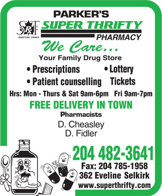 Parker's Super Thrifty Pharmacy (204-482-3641) - Annonce illustrée - PARKER S MANITOBA  OWNED PHARMACY We Care Your Family Drug Store Lottery Prescriptions Tickets Patient counselling Hrs: Mon - Thurs & Sat 9am-6pm   Fri 9am-7pm FREE DELIVERY IN TOWN Pharmacists D. Cheasley D. Fidler 204 482-3641 Fax: 204 785-1958 362 Eveline  Selkirk www.superthrifty.com