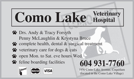Como Lake Veterinary Hospital Ltd (604-931-7760) - Annonce illustrée - Veterinary Hospital Como Lake Drs. Andy & Tracy Forsyth Penny McLaughlin & Krystyna Bruce complete health, dental & surgical treatment veterinary care for dogs & cats open Mon. to Sat. eve hours Wed. feline boarding facilities 604 931-7760 1950 Como Lake Avenue, Coquitlam (located in the Como Lake Village) Veterinary Hospital Como Lake Drs. Andy & Tracy Forsyth Penny McLaughlin & Krystyna Bruce complete health, dental & surgical treatment veterinary care for dogs & cats open Mon. to Sat. eve hours Wed. feline boarding facilities 604 931-7760 1950 Como Lake Avenue, Coquitlam (located in the Como Lake Village)