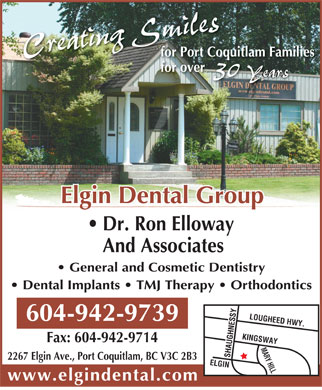 Elgin Dental Group (604-944-4312) - Display Ad - Creating Smiles30 YCreating Smiles30 Years for Port Coquitlam Families for over for over ears Elgin Dental Group Dr. Ron Elloway And Associates General and Cosmetic Dentistry Dental Implants   TMJ Therapy   Orthodontics LOUGHEED HWY.SHAUGHNESSY 604-942-9739 Fax: 604-942-9714 SHAUGHNESSYELGINKINGSWAYMARY HILL 2267 Elgin Ave., Port Coquitlam, BC V3C 2B3 www.elgindental.com