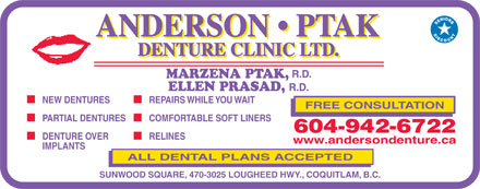 Anderson Ptak Denture Clinic Ltd (604-942-6722) - Display Ad - R.D. R.D. MARZENA PTAK, ELLEN PRASAD, R.D. NEW DENTURES REPAIRS WHILE YOU WAIT FREE CONSULTATION PARTIAL DENTURES COMFORTABLE SOFT LINERS 604-942-6722 DENTURE OVER RELINES www.andersondenture.ca IMPLANTS ALL DENTAL PLANS ACCEPTED SUNWOOD SQUARE, 470-3025 LOUGHEED HWY., COQUITLAM, B.C. R.D. NEW DENTURES REPAIRS WHILE YOU WAIT FREE CONSULTATION PARTIAL DENTURES COMFORTABLE SOFT LINERS 604-942-6722 DENTURE OVER RELINES www.andersondenture.ca IMPLANTS ALL DENTAL PLANS ACCEPTED SUNWOOD SQUARE, 470-3025 LOUGHEED HWY., COQUITLAM, B.C. MARZENA PTAK, ELLEN PRASAD,