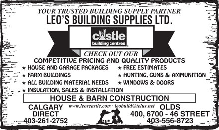 Leo's Building Supplies Ltd (403-556-8723) - Display Ad - 403-556-8723 WINDOWS & DOORS INSULATION, SALES & INSTALLATION HOUSE & BARN CONSTRUCTION CALGARY OLDS DIRECT 400, 6700 - 46 STREET 403-261-2752 COMPETITIVE PRICING AND QUALITY PRODUCTS HOUSE AND GARAGE PACKAGES FREE ESTIMATES YOUR TRUSTED BUILDING SUPPLY PARTNER LEO S BUILDING SUPPLIES LTD. FARM BUILDINGS HUNTING, GUNS & AMMUNITION CHECK OUT OUR ALL BUILDING MATERIAL NEEDS