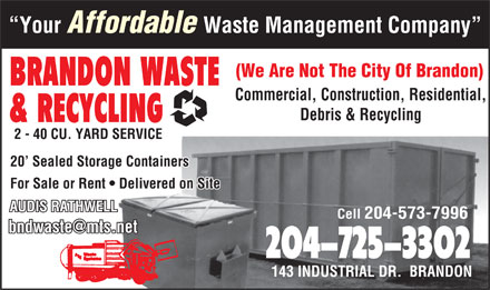 Brandon Waste &amp; Recycling (204-725-3302) - Display Ad - Your Affordable Waste Management Company (We Are Not The City Of Brandon) BRANDON WASTE Commercial, Construction, Residential, Debris &amp; Recycling &amp; RECYCLING 2 - 40 CU. YARD SERVICE 20  Sealed Storage Containers For Sale or Rent   Delivered on Site AUDIS RATHWELL Cell 204-573-7996 bndwaste@mts.net 204-725-3302 143 INDUSTRIAL DR.  BRANDON