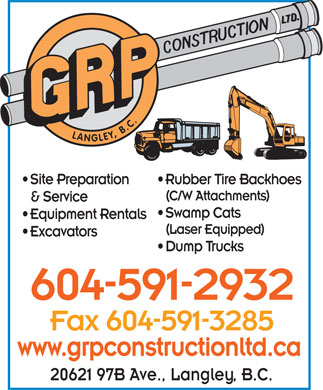 G R P Construction (604-591-2932) - Annonce illustrée - LANGLEY, B.C. Site Preparation Rubber Tire Backhoes (C/W Attachments) & Service Swamp Cats Equipment Rentals (Laser Equipped) Excavators Dump Trucks 604-591-2932 Fax 604-591-3285 www.grpconstructionltd.ca 20621 97B Ave., Langley, B.C.