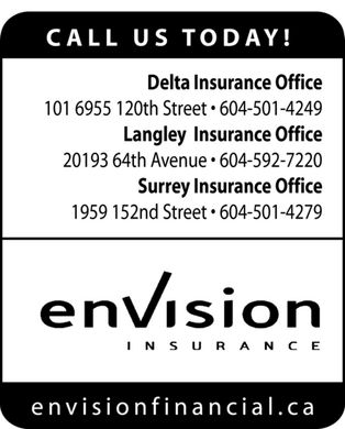 Envision Insurance (604-501-4249) - Annonce illustrée - CALL US TODAY! Delta Insurance Office 101 6955 120th Street   604-501-4249 Langley Insurance Office 20193 64th Avenue   604-592-7220 Surrey Insurance Office 1959 152nd Street   604-501-4279 enVision insurance envisionfinancial.ca