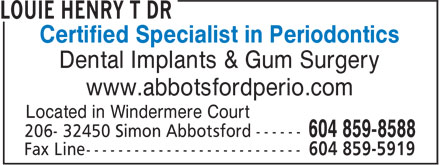 Louie Henry T Dr (604-852-5361) - Annonce illustrée - Certified Specialist in Periodontics Dental Implants & Gum Surgery www.abbotsfordperio.com Located in Windermere Court Certified Specialist in Periodontics Dental Implants & Gum Surgery www.abbotsfordperio.com Located in Windermere Court