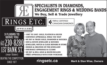 Rings Etcetera Jewellers (613-230-8280) - Display Ad - SPECIALISTS IN DIAMONDS, ENGAGEMENT RINGS & WEDDING BANDS We Buy, Sell & Trade Jewellery TRIPLE CERTIFIED CANADIAN DIAMONDS 10KT TO 24KT. GOLD, PLATINUM & SILVER 3 FLOORS TO CERTIFIED APPRAISALS, WHILE YOU WAIT SERVE YOU WE BUY & TRADE GOLD, DIAMONDS & WATCHES NEW & ESTATE JEWELLERY & WATCHES JEWELLERY, WATCH & CLOCK REPAIRS IN STORE 613 DESIGN & CREATION OF FINE JEWELLERY INSURANCE APPRAISALS & CLAIMS WE BUY & SELL GOLD & SILVER BULLION FREE APPRAISALS WITH EVERY PURCHASE (near Slater) BEATING THE COMPETITION Marit & Stan Wise, Owners ringsetc.ca SINCE 1977  SPECIALISTS IN DIAMONDS, ENGAGEMENT RINGS & WEDDING BANDS We Buy, Sell & Trade Jewellery TRIPLE CERTIFIED CANADIAN DIAMONDS 10KT TO 24KT. GOLD, PLATINUM & SILVER 3 FLOORS TO CERTIFIED APPRAISALS, WHILE YOU WAIT SERVE YOU WE BUY & TRADE GOLD, DIAMONDS & WATCHES NEW & ESTATE JEWELLERY & WATCHES JEWELLERY, WATCH & CLOCK REPAIRS IN STORE 613 DESIGN & CREATION OF FINE JEWELLERY INSURANCE APPRAISALS & CLAIMS WE BUY & SELL GOLD & SILVER BULLION FREE APPRAISALS WITH EVERY PURCHASE (near Slater) BEATING THE COMPETITION Marit & Stan Wise, Owners ringsetc.ca SINCE 1977  SPECIALISTS IN DIAMONDS, ENGAGEMENT RINGS & WEDDING BANDS We Buy, Sell & Trade Jewellery TRIPLE CERTIFIED CANADIAN DIAMONDS 10KT TO 24KT. GOLD, PLATINUM & SILVER 3 FLOORS TO CERTIFIED APPRAISALS, WHILE YOU WAIT SERVE YOU WE BUY & TRADE GOLD, DIAMONDS & WATCHES NEW & ESTATE JEWELLERY & WATCHES JEWELLERY, WATCH & CLOCK REPAIRS IN STORE 613 DESIGN & CREATION OF FINE JEWELLERY INSURANCE APPRAISALS & CLAIMS WE BUY & SELL GOLD & SILVER BULLION FREE APPRAISALS WITH EVERY PURCHASE (near Slater) BEATING THE COMPETITION Marit & Stan Wise, Owners ringsetc.ca SINCE 1977