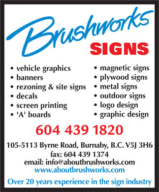 Brushworks Signs (604-439-1820) - Annonce illustrée - magnetic signs vehicle graphics plywood signs banners metal signs rezoning & site signs outdoor signs decals logo design screen printing graphic design 'A' boards 105-5113 Byrne Road, Burnaby, B.C. V5J 3H6 fax: 604 439 1374 email: info@aboutbrushworks.com www.aboutbrushworks.com Over 20 years experience in the sign industry