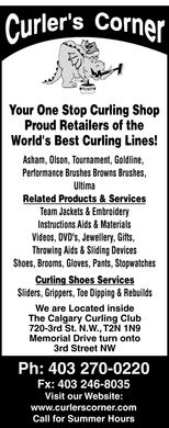 Curlers Corner (403-270-0220) - Annonce illustrée - Curler's Corner Your One Stop Curling Shop Proud Retailers of the World's Best Curling Lines! Asham, Olson, Tournament, Goldline, Performance Brushes Browns Brushes, Ultima Related Products & Services Team Jackets & Embroidery Instructions Aids & Materials Videos, DVD's, Jewellery, Gifts,  Throwing Aids & Sliding Devices Shoes, Brooms, Gloves, Pants, Stopwatches Curling Shoes Services Sliders, Grippers, Toe Dipping & Rebuilds We are Located inside The Calgary Curling Club 720-3rd St. N.W., T2N 1N9 Memorial Drive turn onto 3rd Street NW Ph: 403 270-0220 Fx: 403 246-8035 Visit our Website: www.curlerscorner.com Call for Summer Hours Curler's Corner Your One Stop Curling Shop Proud Retailers of the World's Best Curling Lines! Asham, Olson, Tournament, Goldline, Performance Brushes Browns Brushes, Ultima Related Products & Services Team Jackets & Embroidery Instructions Aids & Materials Videos, DVD's, Jewellery, Gifts,  Throwing Aids & Sliding Devices Shoes, Brooms, Gloves, Pants, Stopwatches Curling Shoes Services Sliders, Grippers, Toe Dipping & Rebuilds We are Located inside The Calgary Curling Club 720-3rd St. N.W., T2N 1N9 Memorial Drive turn onto 3rd Street NW Ph: 403 270-0220 Fx: 403 246-8035 Visit our Website: www.curlerscorner.com Call for Summer Hours