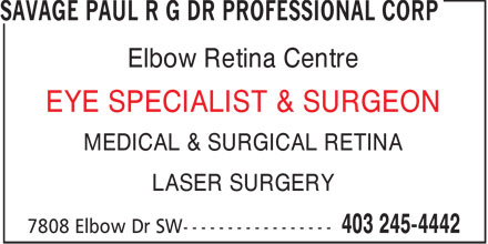 Savage Paul R G Dr Professional Corp (403-245-4442) - Annonce illustrée - Elbow Retina Centre EYE SPECIALIST & SURGEON MEDICAL & SURGICAL RETINA LASER SURGERY  Elbow Retina Centre EYE SPECIALIST & SURGEON MEDICAL & SURGICAL RETINA LASER SURGERY