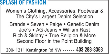 Splash Of Fashion (403-283-3353) - Annonce illustrée - Women's Clothing, Accessories, Footwear & The City's Largest Denim Selection Brands   Seven   Paige   Genetic Denim Joe's   AG Jeans   William Rast Rich & Skinny   True Religion & More Second Floor in the Point Building