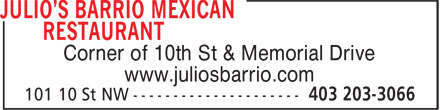 Julio's Barrio Mexican Restaurant (403-203-3066) - Display Ad - www.juliosbarrio.com Corner of 10th St & Memorial Drive www.juliosbarrio.com Corner of 10th St & Memorial Drive