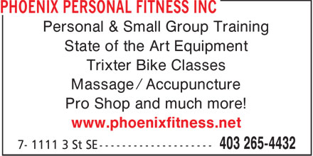 Phoenix Personal Fitness Inc (403-265-4432) - Display Ad - Personal & Small Group Training State of the Art Equipment Trixter Bike Classes Massage / Accupuncture Pro Shop and much more! www.phoenixfitness.net