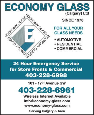 Economy Glass Ltd (403-727-0121) - Annonce illustrée - ECONOMY GLASS (Calgary) Ltd SINCE 1970 FOR ALL YOUR GLASS NEEDS ECONOMY GLASSECONOMY GLASSECONOMY GLASSECONOMY GLASS AUTOMOTIVE RESIDENTIAL COMMERCIAL 24 Hour Emergency Service for Store Fronts & Commercial 403-228-6998 th 101 - 17 Avenue SW 403-228-6961 Wireless Internet Available info@economy-glass.com www.economy-glass.com Serving Calgary & Area