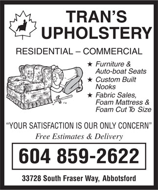 Trans Upholstery (604-859-2622) - Display Ad - Fur niture  & A uto-boat Seats Custom Built Nooks F oam Mattress  & F oam Cut  To  Siz e YOUR SA TISF ACTION IS OUR ONL Y CONCERN Fr ee Estimates & Delivery 604 859-2622 33728 South Fraser  Wa y,  Abbotsford F abr ic Sales , TRAN S UPHOLSTER Y RESIDENTIAL - COMMERCIAL